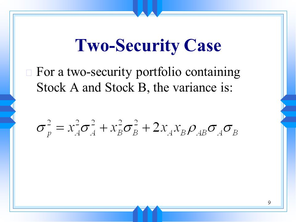 9 Two-Security Case u For a two-security portfolio containing Stock A and Stock B, the variance is: