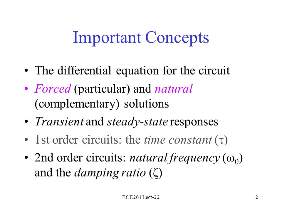 ECE201 Lect-222 Important Concepts The differential equation for the circuit Forced (particular) and natural (complementary) solutions Transient and s