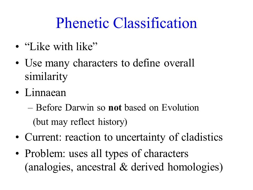 Phenetic Classification Like with like Use many characters to define overall similarity Linnaean –Before Darwin so not based on Evolution (but may reflect history) Current: reaction to uncertainty of cladistics Problem: uses all types of characters (analogies, ancestral & derived homologies)