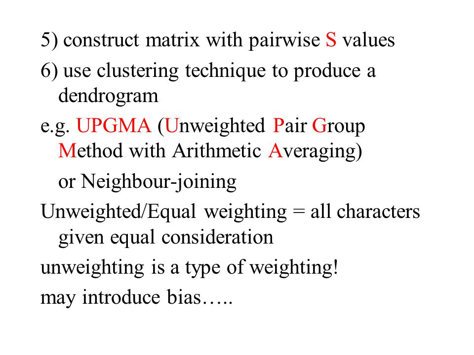 5) construct matrix with pairwise S values 6) use clustering technique to produce a dendrogram e.g. UPGMA (Unweighted Pair Group Method with Arithmeti