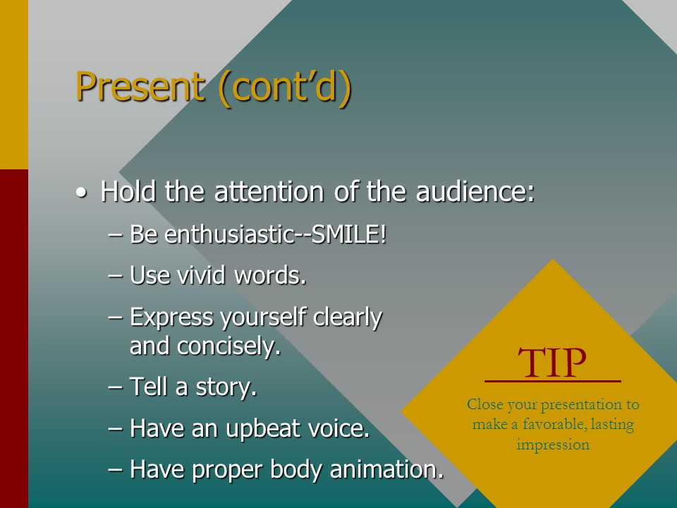 "Present (cont'd) Build rapport with the audience:Build rapport with the audience: –Be sincere. –Be yourself. –Say ""we"" not ""you."" –Talk in terms of yo"