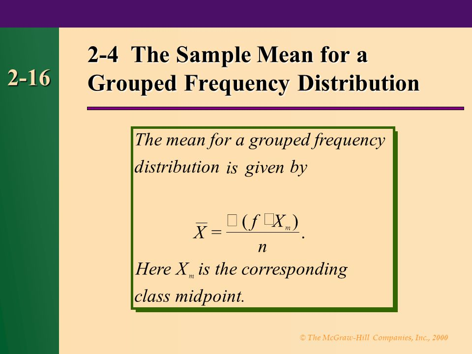 © The McGraw-Hill Companies, Inc., 2000 2-16 2-4 The Sample Mean for a Grouped Frequency Distribution Themeanforagroupedfrequency distribution is given by X fX n HereX is the correspond ing classmidpoint.