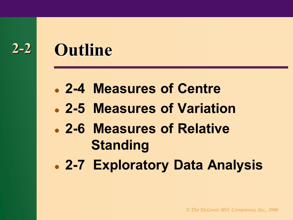 © The McGraw-Hill Companies, Inc., 2000 2-2 Outline 2-4 Measures of Centre 2-5 Measures of Variation 2-6 Measures of Relative Standing 2-7 Exploratory Data Analysis