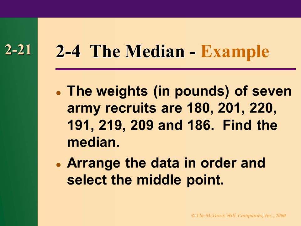 © The McGraw-Hill Companies, Inc., 2000 2-21 2-4 The Median - 2-4 The Median - Example The weights (in pounds) of seven army recruits are 180, 201, 220, 191, 219, 209 and 186.