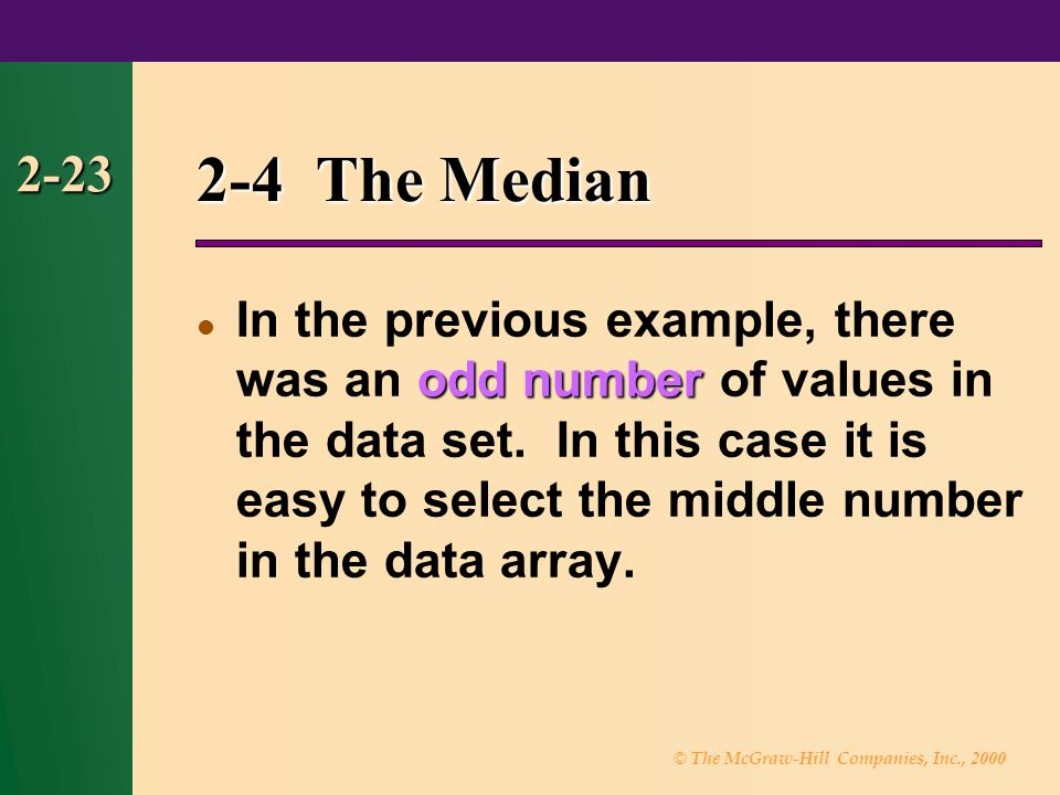 © The McGraw-Hill Companies, Inc., 2000 2-23 2-4 The Median odd number In the previous example, there was an odd number of values in the data set.