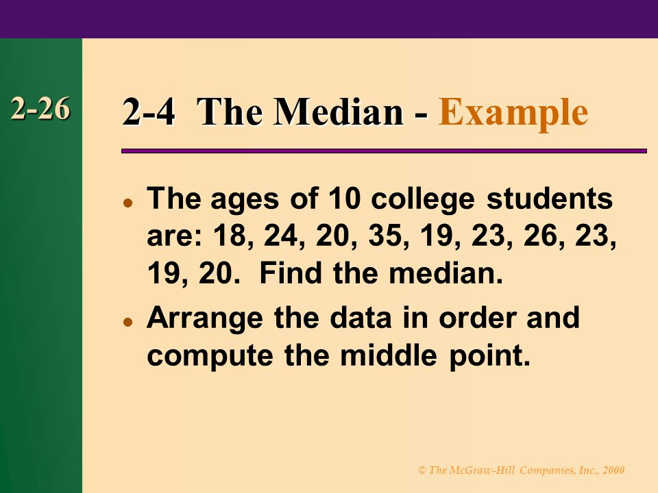 © The McGraw-Hill Companies, Inc., 2000 2-26 2-4 The Median - 2-4 The Median - Example The ages of 10 college students are: 18, 24, 20, 35, 19, 23, 26, 23, 19, 20.