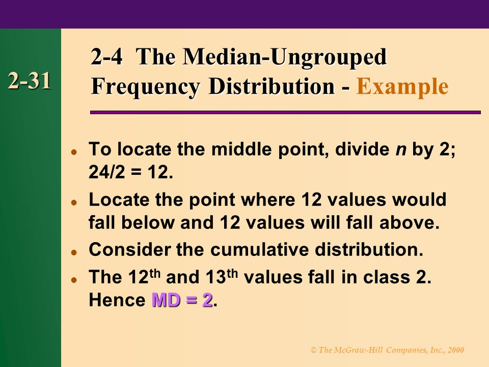 © The McGraw-Hill Companies, Inc., 2000 2-31 2-4 The Median-Ungrouped Frequency Distribution - 2-4 The Median-Ungrouped Frequency Distribution - Example To locate the middle point, divide n by 2; 24/2 = 12.