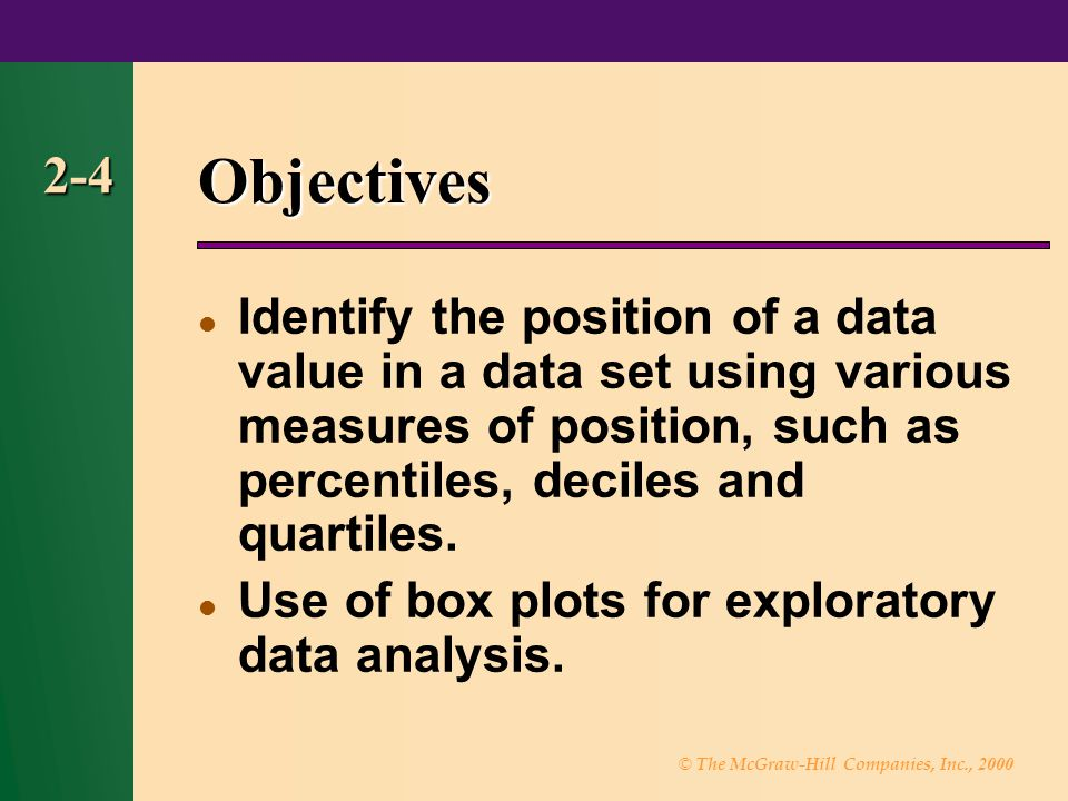 © The McGraw-Hill Companies, Inc., 2000 2-4 Objectives Identify the position of a data value in a data set using various measures of position, such as percentiles, deciles and quartiles.