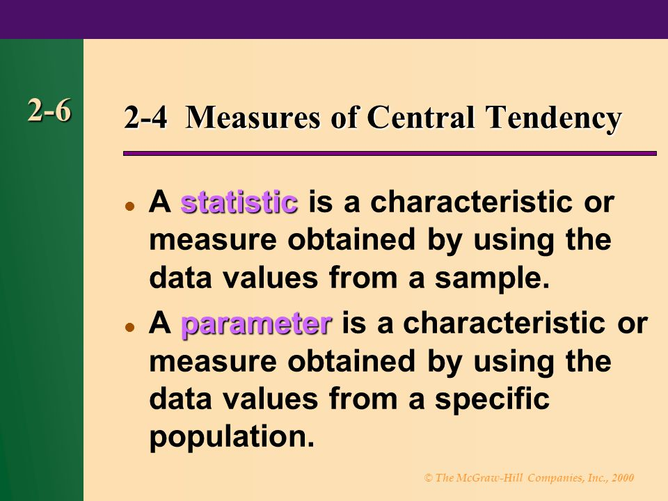 © The McGraw-Hill Companies, Inc., 2000 2-6 2-4 Measures of Central Tendency statistic A statistic is a characteristic or measure obtained by using the data values from a sample.