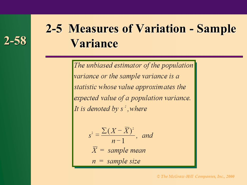 © The McGraw-Hill Companies, Inc., 2000 2-58 2-5 Measures of Variation - Sample Variance The unbiased estimator of thepopulation variance or the sample variance is a statisticwhose value approximates the expected value of apopulation variance.
