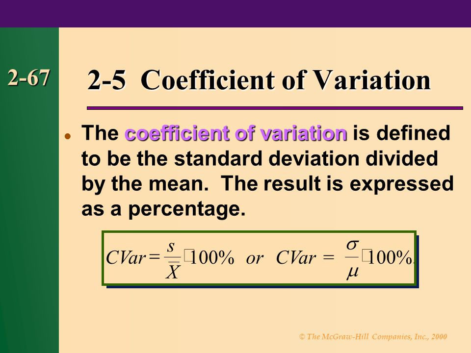 © The McGraw-Hill Companies, Inc., 2000 2-67 coefficient of variation The coefficient of variation is defined to be the standard deviation divided by the mean.