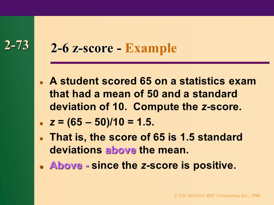 © The McGraw-Hill Companies, Inc., 2000 2-73 A student scored 65 on a statistics exam that had a mean of 50 and a standard deviation of 10.