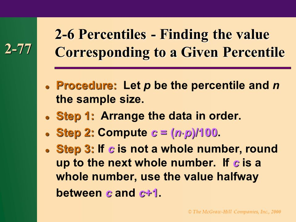 © The McGraw-Hill Companies, Inc., 2000 2-77 2-6 Percentiles - Finding the value Corresponding to a Given Percentile Procedure: Procedure: Let p be the percentile and n the sample size.