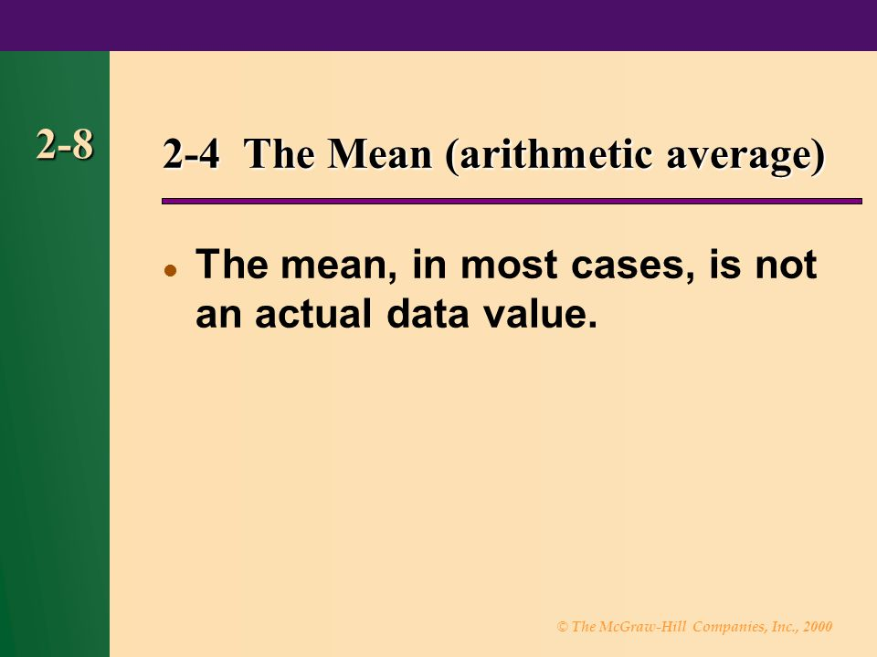 © The McGraw-Hill Companies, Inc., 2000 2-8 2-4 The Mean (arithmetic average) The mean, in most cases, is not an actual data value.