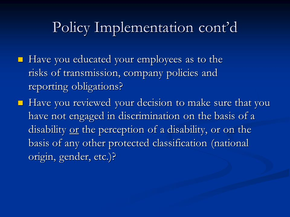 Policy Implementation cont'd Have you educated your employees as to the risks of transmission, company policies and reporting obligations.