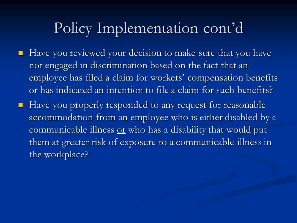 Policy Implementation cont'd Have you reviewed your decision to make sure that you have not engaged in discrimination based on the fact that an employee has filed a claim for workers' compensation benefits or has indicated an intention to file a claim for such benefits.