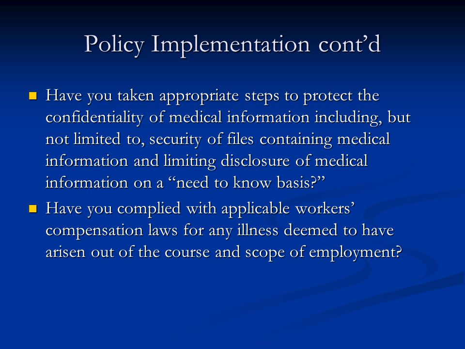Policy Implementation cont'd Have you taken appropriate steps to protect the confidentiality of medical information including, but not limited to, security of files containing medical information and limiting disclosure of medical information on a need to know basis? Have you taken appropriate steps to protect the confidentiality of medical information including, but not limited to, security of files containing medical information and limiting disclosure of medical information on a need to know basis? Have you complied with applicable workers' compensation laws for any illness deemed to have arisen out of the course and scope of employment.