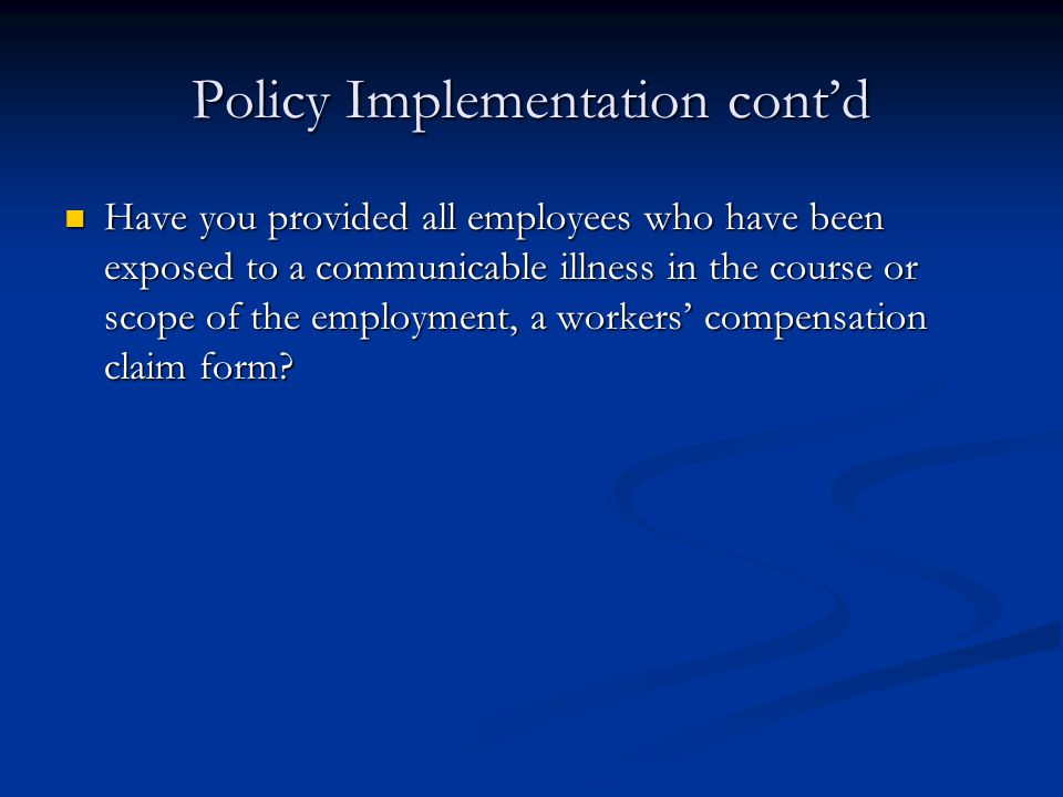 Policy Implementation cont'd Have you provided all employees who have been exposed to a communicable illness in the course or scope of the employment, a workers' compensation claim form.