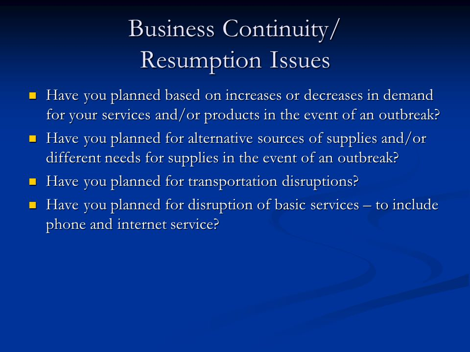 Business Continuity/ Resumption Issues Have you planned based on increases or decreases in demand for your services and/or products in the event of an outbreak.