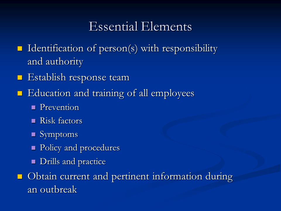 Essential Elements Identification of person(s) with responsibility and authority Identification of person(s) with responsibility and authority Establish response team Establish response team Education and training of all employees Education and training of all employees Prevention Prevention Risk factors Risk factors Symptoms Symptoms Policy and procedures Policy and procedures Drills and practice Drills and practice Obtain current and pertinent information during an outbreak Obtain current and pertinent information during an outbreak
