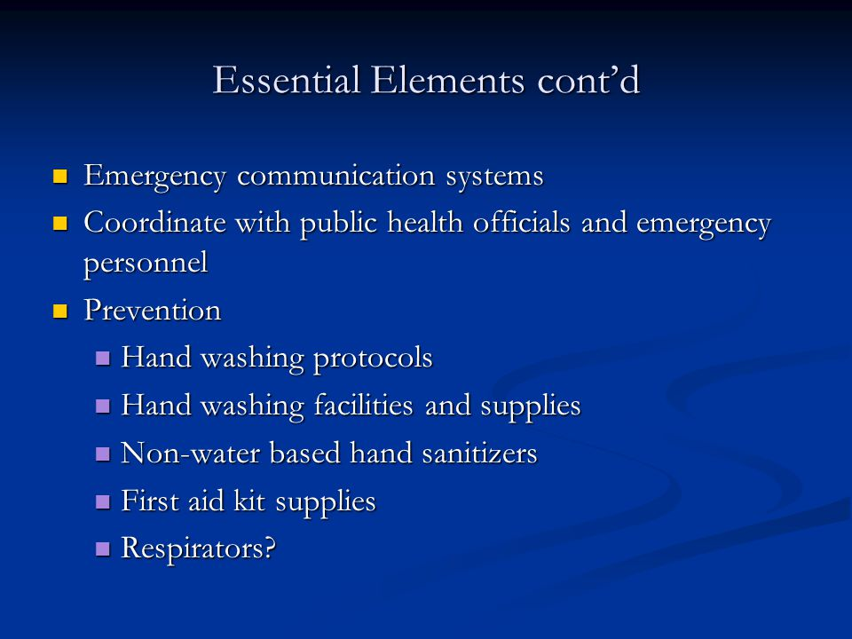 Essential Elements cont'd Emergency communication systems Emergency communication systems Coordinate with public health officials and emergency personnel Coordinate with public health officials and emergency personnel Prevention Prevention Hand washing protocols Hand washing protocols Hand washing facilities and supplies Hand washing facilities and supplies Non-water based hand sanitizers Non-water based hand sanitizers First aid kit supplies First aid kit supplies Respirators.