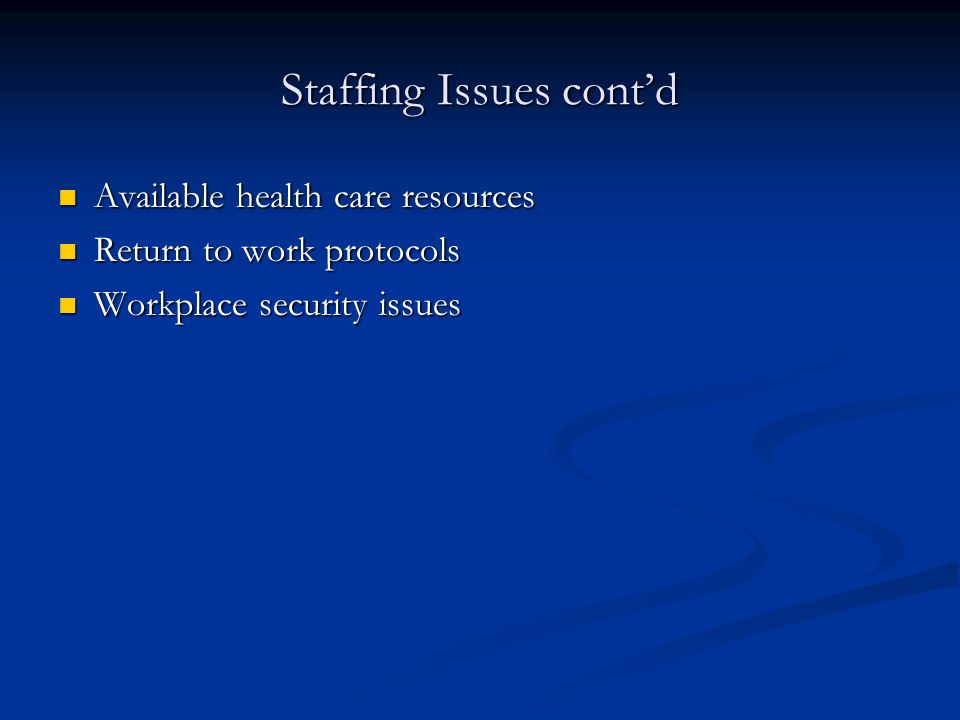 Staffing Issues cont'd Available health care resources Available health care resources Return to work protocols Return to work protocols Workplace security issues Workplace security issues