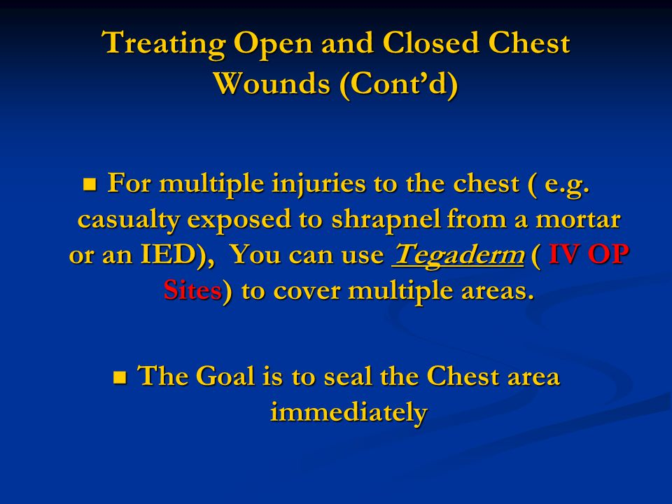 For multiple injuries to the chest ( e.g. casualty exposed to shrapnel from a mortar or an IED), You can use Tegaderm ( IV OP Sites) to cover multiple