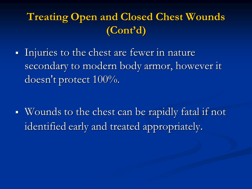 Treating Open and Closed Chest Wounds (Cont'd)  Injuries to the chest are fewer in nature secondary to modern body armor, however it doesn t protect 100%.