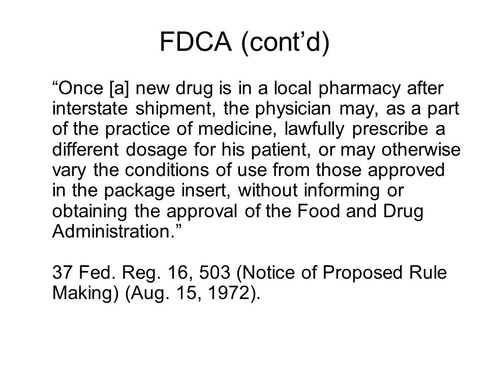 FDCA (cont'd) Once [a] new drug is in a local pharmacy after interstate shipment, the physician may, as a part of the practice of medicine, lawfully prescribe a different dosage for his patient, or may otherwise vary the conditions of use from those approved in the package insert, without informing or obtaining the approval of the Food and Drug Administration. 37 Fed.
