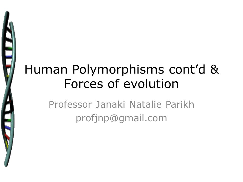 Human Polymorphisms cont'd & Forces of evolution Professor Janaki Natalie Parikh profjnp@gmail.com