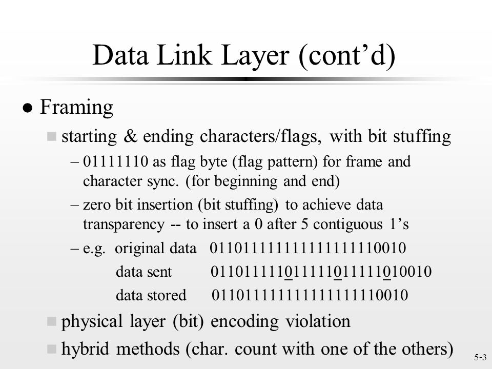 5-3 Data Link Layer (cont'd) l Framing n starting & ending characters/flags, with bit stuffing –01111110 as flag byte (flag pattern) for frame and character sync.