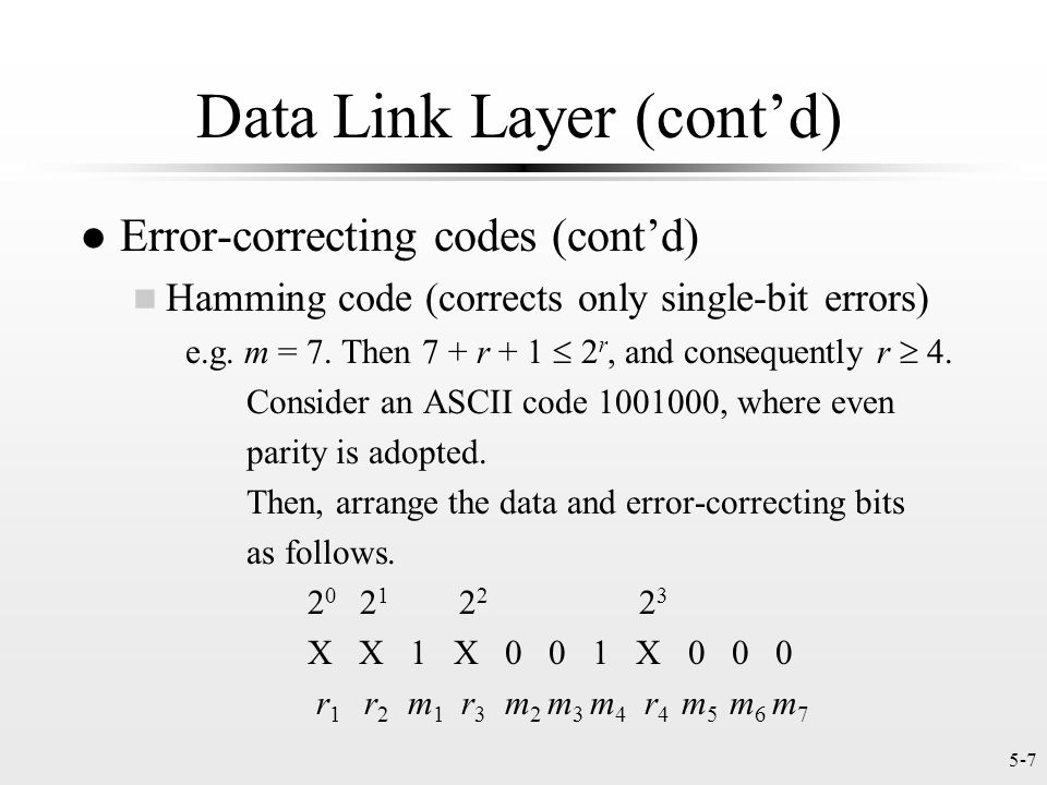 5-7 Data Link Layer (cont'd) l Error-correcting codes (cont'd) n Hamming code (corrects only single-bit errors) e.g.