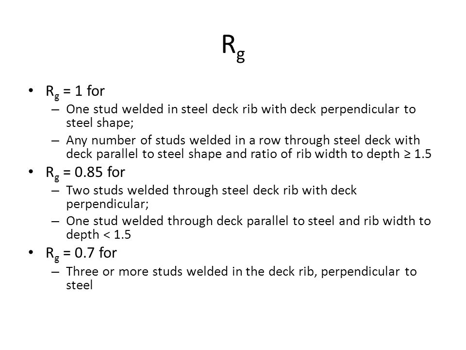 RgRg R g = 1 for – One stud welded in steel deck rib with deck perpendicular to steel shape; – Any number of studs welded in a row through steel deck