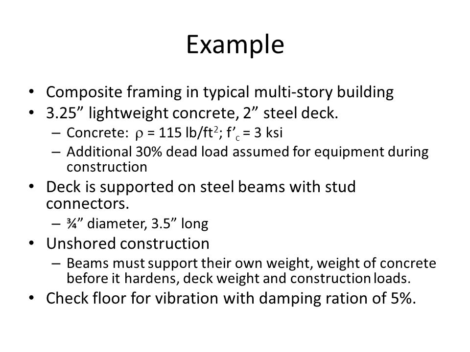 "Example Composite framing in typical multi-story building 3.25"" lightweight concrete, 2"" steel deck. – Concrete:  = 115 lb/ft 2 ; f' c = 3 ksi – Addi"