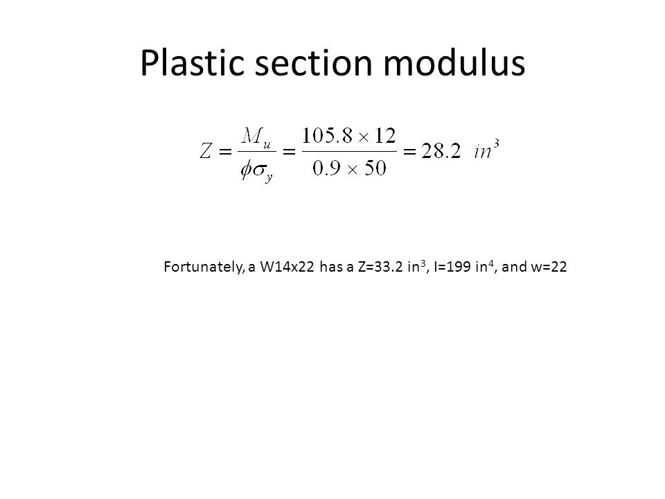 Plastic section modulus Fortunately, a W14x22 has a Z=33.2 in 3, I=199 in 4, and w=22