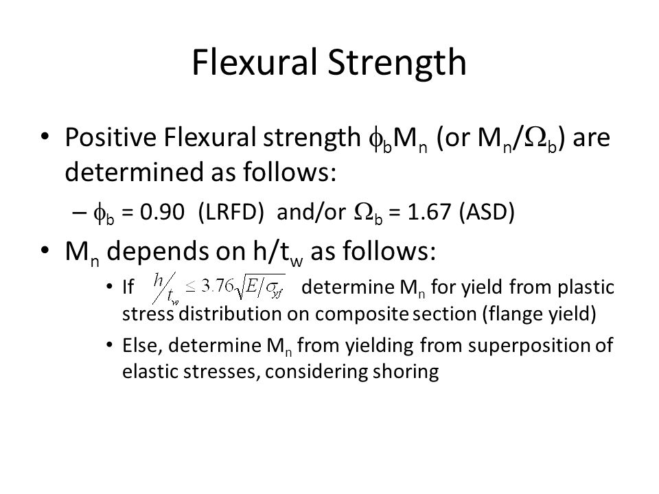 Flexural Strength Positive Flexural strength  b M n (or M n /  b ) are determined as follows: –  b = 0.90 (LRFD) and/or  b = 1.67 (ASD) M n depend