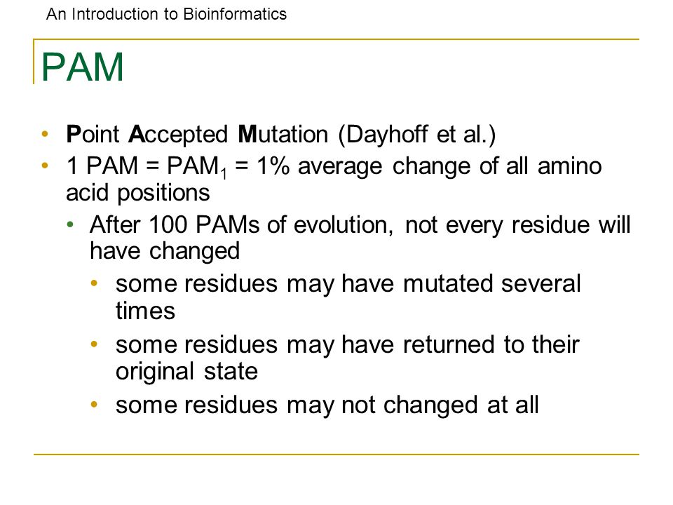 An Introduction to Bioinformatics PAM Point Accepted Mutation (Dayhoff et al.) 1 PAM = PAM 1 = 1% average change of all amino acid positions After 100