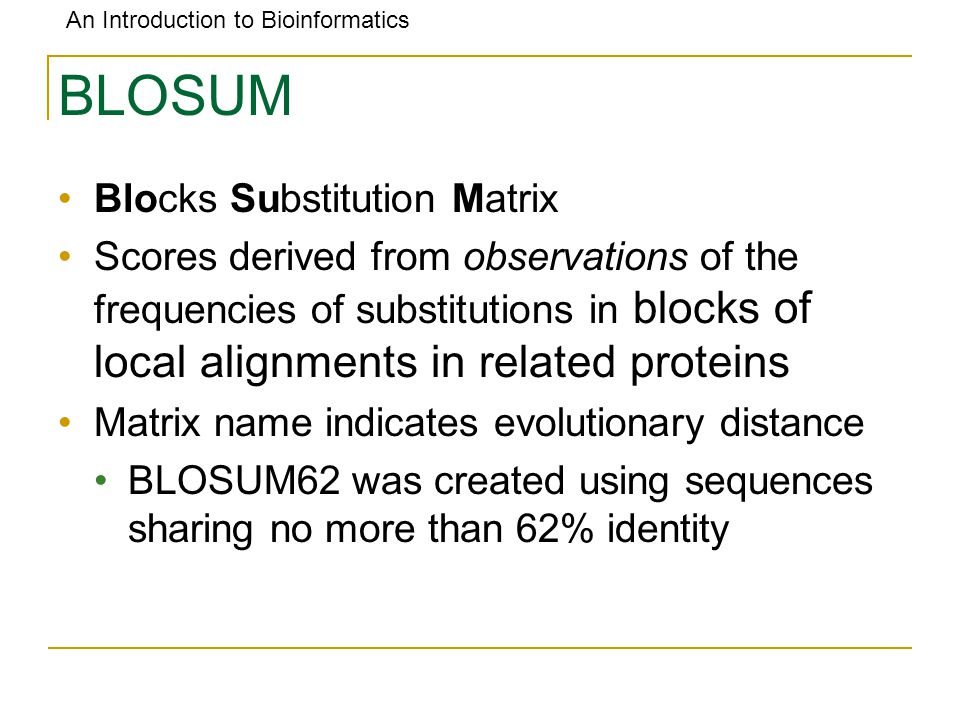An Introduction to Bioinformatics BLOSUM Blocks Substitution Matrix Scores derived from observations of the frequencies of substitutions in blocks of local alignments in related proteins Matrix name indicates evolutionary distance BLOSUM62 was created using sequences sharing no more than 62% identity