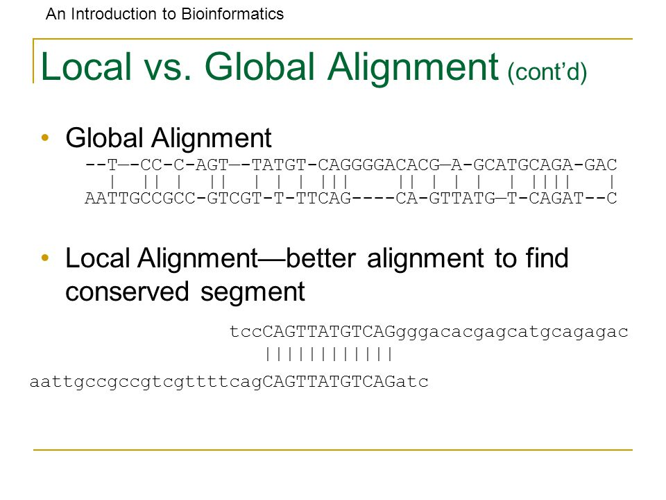 An Introduction to Bioinformatics Local vs. Global Alignment (cont'd) Global Alignment Local Alignment—better alignment to find conserved segment --T—