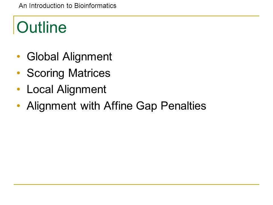 An Introduction to Bioinformatics Outline Global Alignment Scoring Matrices Local Alignment Alignment with Affine Gap Penalties