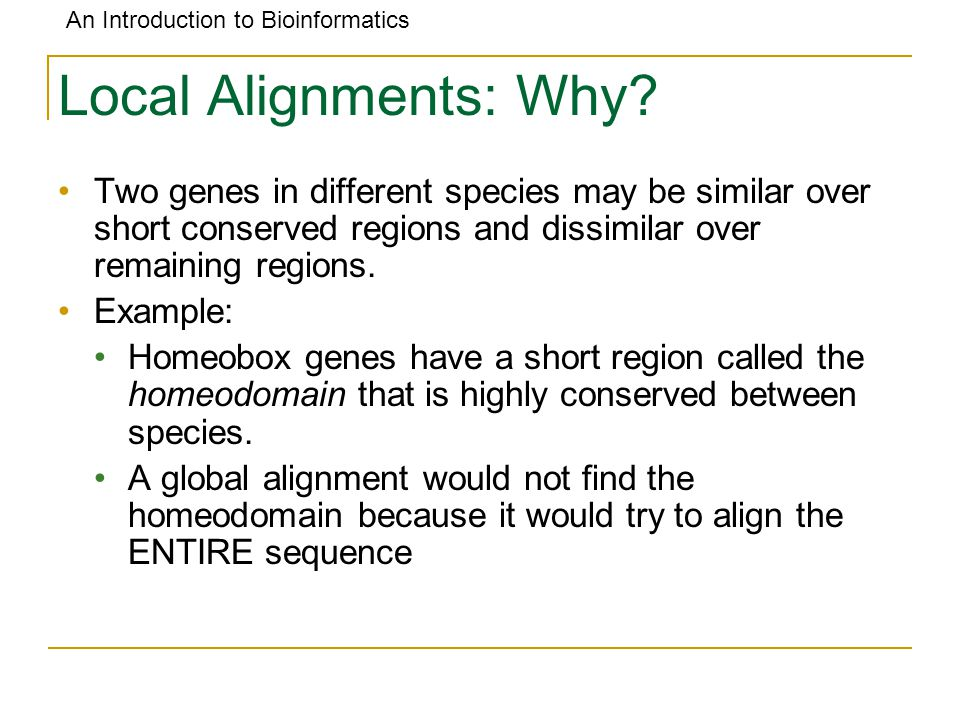 An Introduction to Bioinformatics Local Alignments: Why? Two genes in different species may be similar over short conserved regions and dissimilar ove