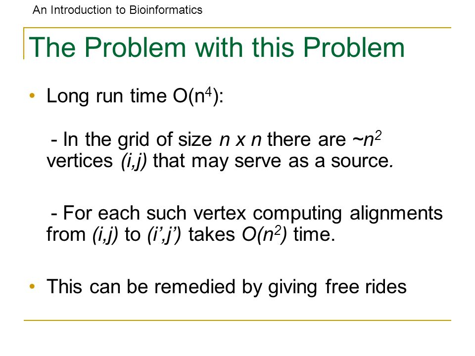 An Introduction to Bioinformatics The Problem with this Problem Long run time O(n 4 ): - In the grid of size n x n there are ~n 2 vertices (i,j) that may serve as a source.