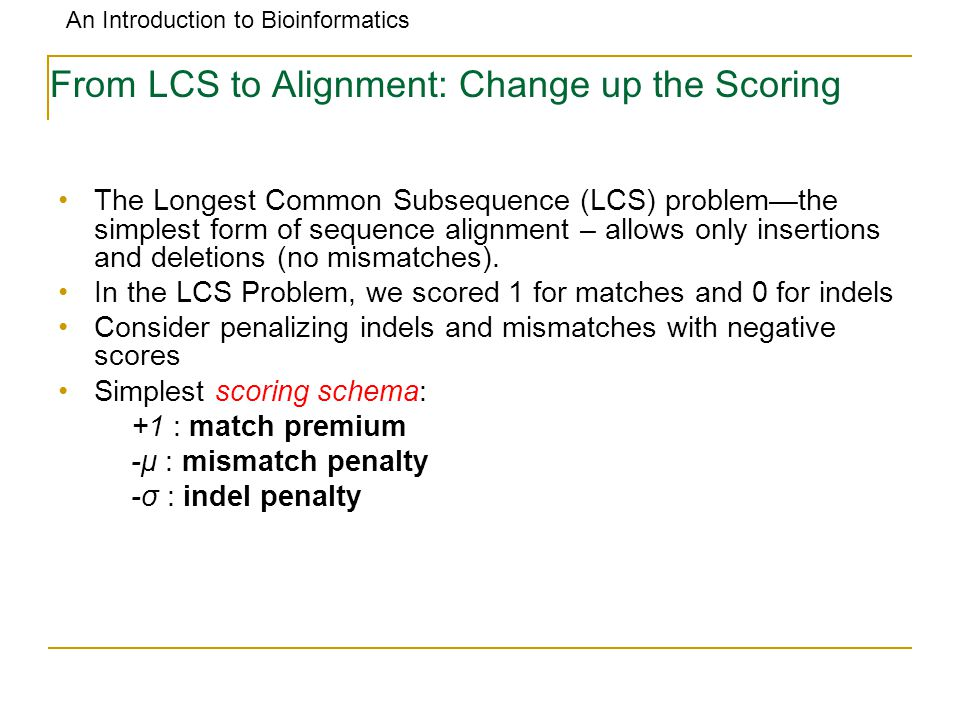 An Introduction to Bioinformatics From LCS to Alignment: Change up the Scoring The Longest Common Subsequence (LCS) problem—the simplest form of seque