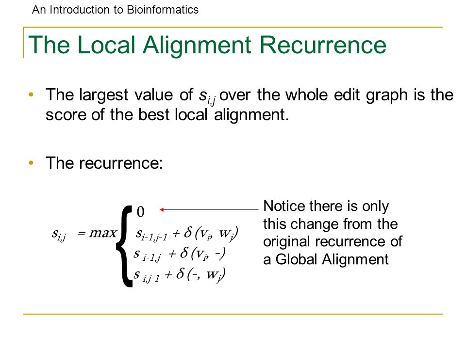 An Introduction to Bioinformatics The Local Alignment Recurrence The largest value of s i,j over the whole edit graph is the score of the best local alignment.