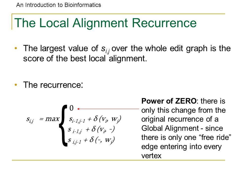 An Introduction to Bioinformatics The Local Alignment Recurrence The largest value of s i,j over the whole edit graph is the score of the best local a