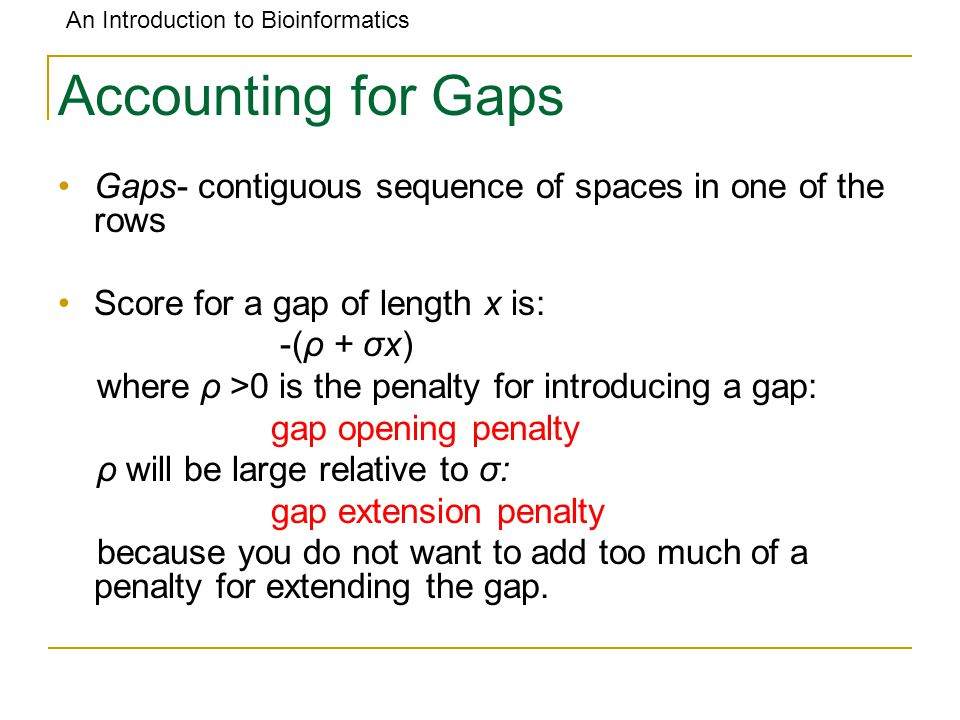 An Introduction to Bioinformatics Accounting for Gaps Gaps- contiguous sequence of spaces in one of the rows Score for a gap of length x is: -(ρ + σx) where ρ >0 is the penalty for introducing a gap: gap opening penalty ρ will be large relative to σ: gap extension penalty because you do not want to add too much of a penalty for extending the gap.