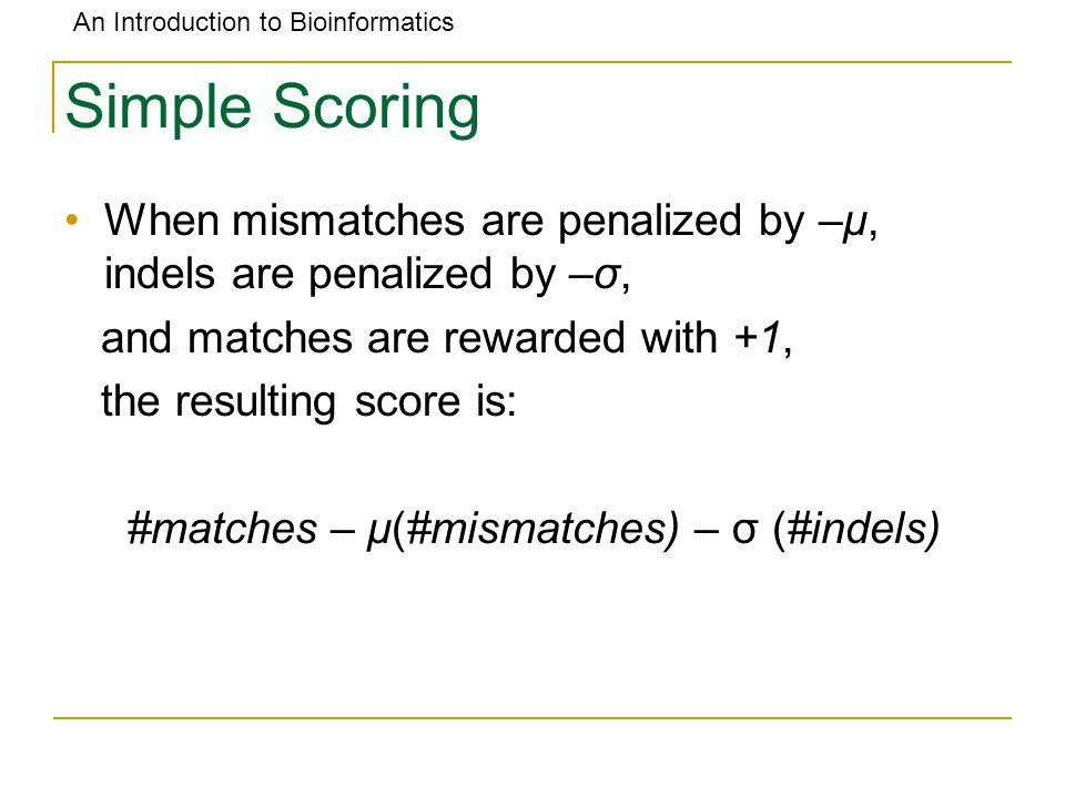 An Introduction to Bioinformatics Simple Scoring When mismatches are penalized by –μ, indels are penalized by –σ, and matches are rewarded with +1, th