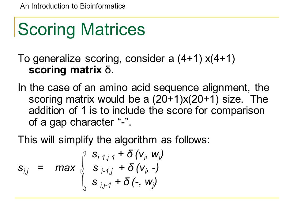 An Introduction to Bioinformatics Scoring Matrices To generalize scoring, consider a (4+1) x(4+1) scoring matrix δ. In the case of an amino acid seque