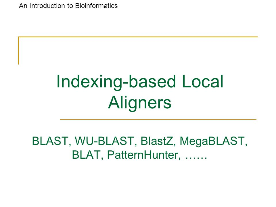 An Introduction to Bioinformatics Indexing-based Local Aligners BLAST, WU-BLAST, BlastZ, MegaBLAST, BLAT, PatternHunter, ……
