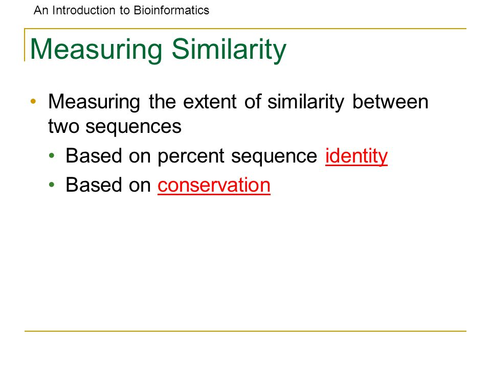 An Introduction to Bioinformatics Measuring Similarity Measuring the extent of similarity between two sequences Based on percent sequence identity Based on conservation